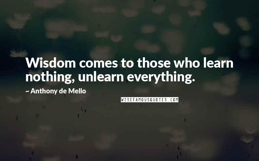 Anthony De Mello quotes: Wisdom comes to those who learn nothing, unlearn everything.