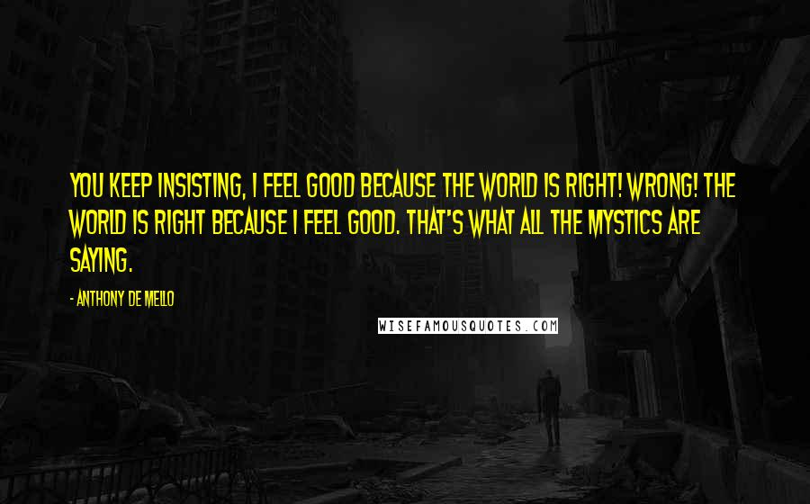Anthony De Mello quotes: You keep insisting, I feel good because the world is right! Wrong! The world is right because I feel good. That's what all the mystics are saying.