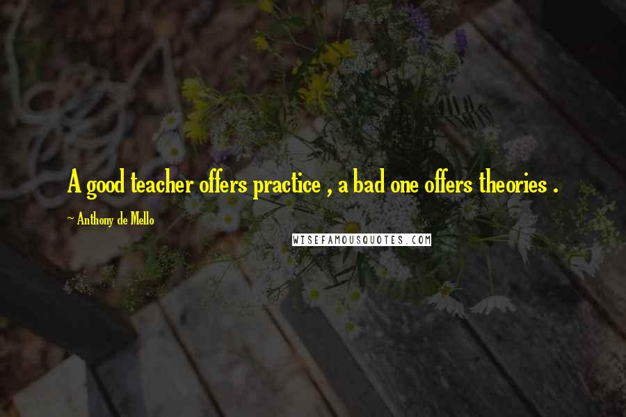 Anthony De Mello quotes: A good teacher offers practice , a bad one offers theories .