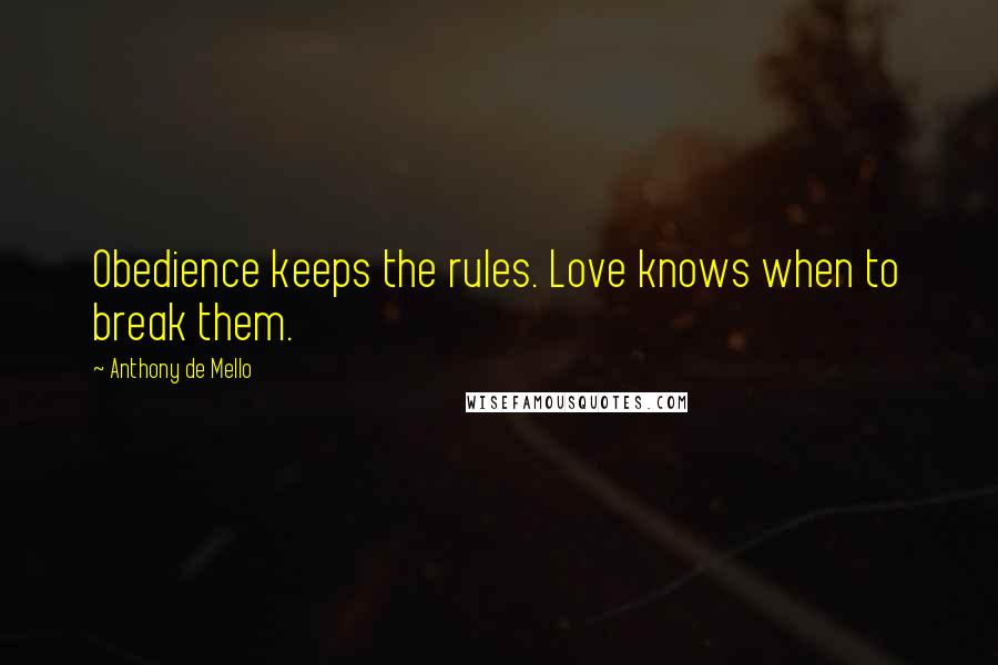 Anthony De Mello quotes: Obedience keeps the rules. Love knows when to break them.