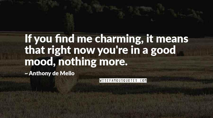 Anthony De Mello quotes: If you find me charming, it means that right now you're in a good mood, nothing more.