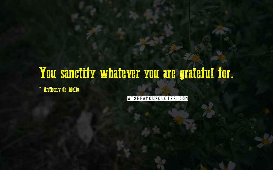 Anthony De Mello quotes: You sanctify whatever you are grateful for.