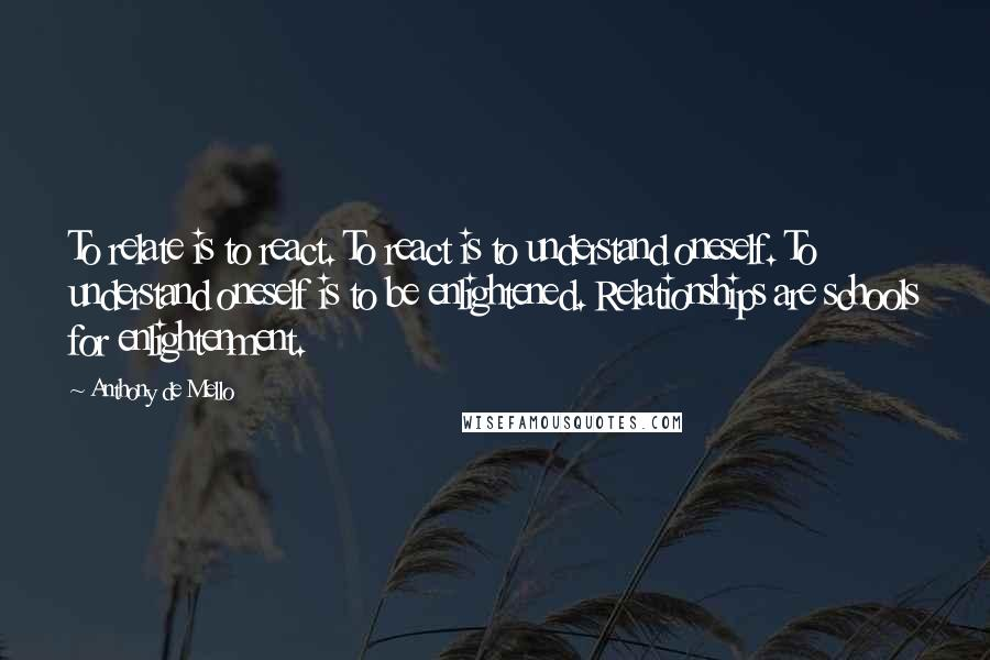 Anthony De Mello quotes: To relate is to react. To react is to understand oneself. To understand oneself is to be enlightened. Relationships are schools for enlightenment.