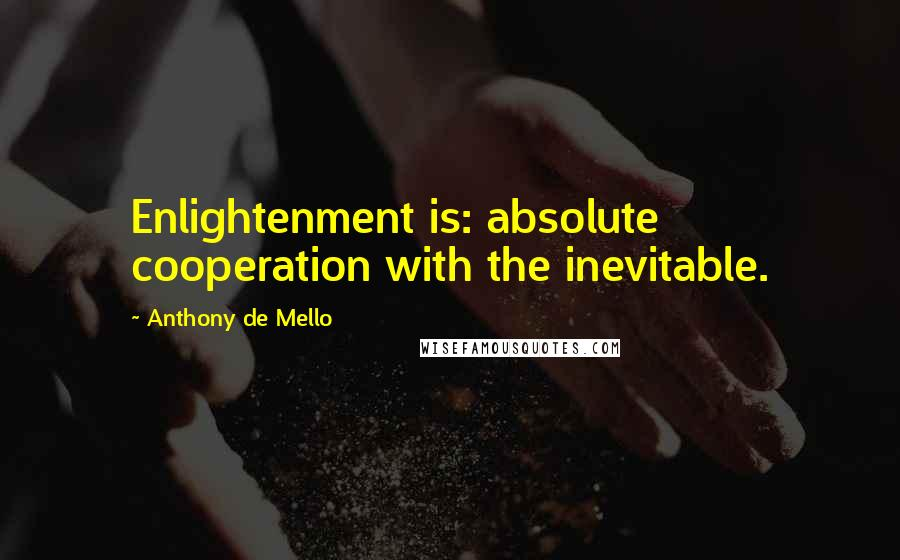 Anthony De Mello quotes: Enlightenment is: absolute cooperation with the inevitable.