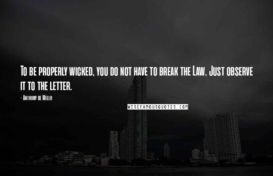 Anthony De Mello quotes: To be properly wicked, you do not have to break the Law. Just observe it to the letter.