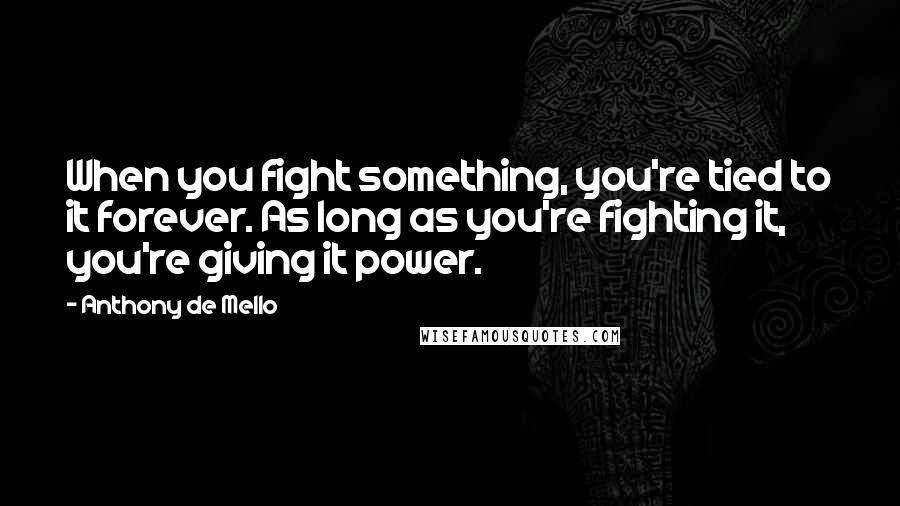 Anthony De Mello quotes: When you fight something, you're tied to it forever. As long as you're fighting it, you're giving it power.