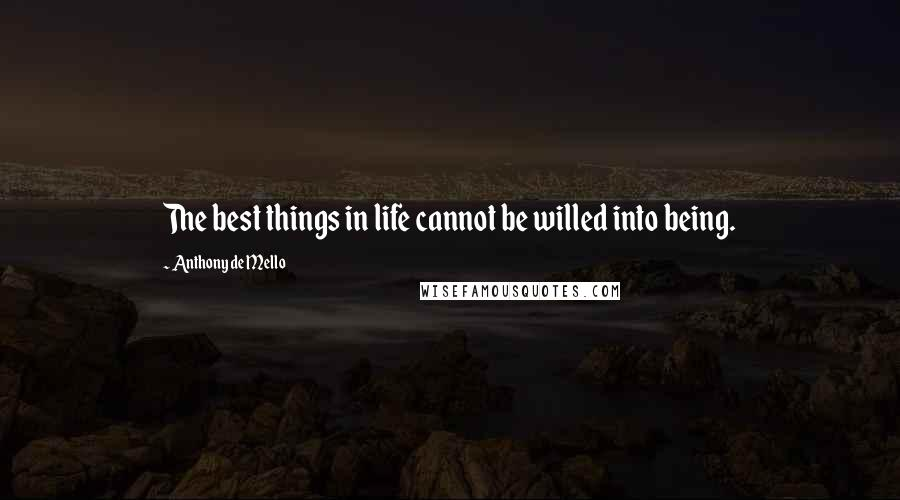 Anthony De Mello quotes: The best things in life cannot be willed into being.
