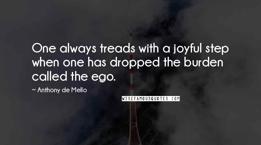 Anthony De Mello quotes: One always treads with a joyful step when one has dropped the burden called the ego.