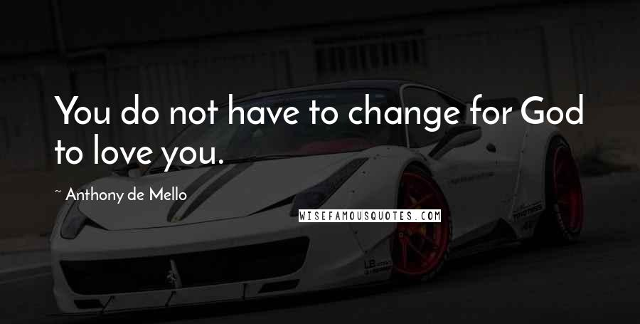 Anthony De Mello quotes: You do not have to change for God to love you.