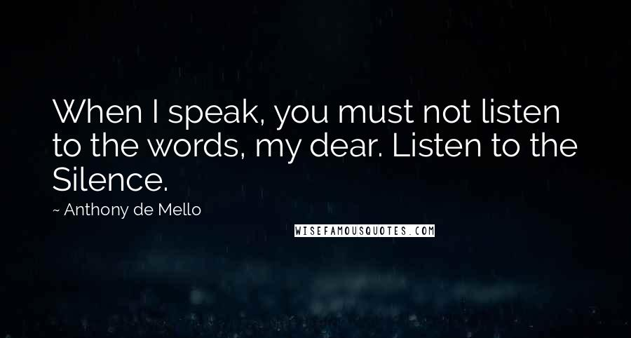 Anthony De Mello quotes: When I speak, you must not listen to the words, my dear. Listen to the Silence.