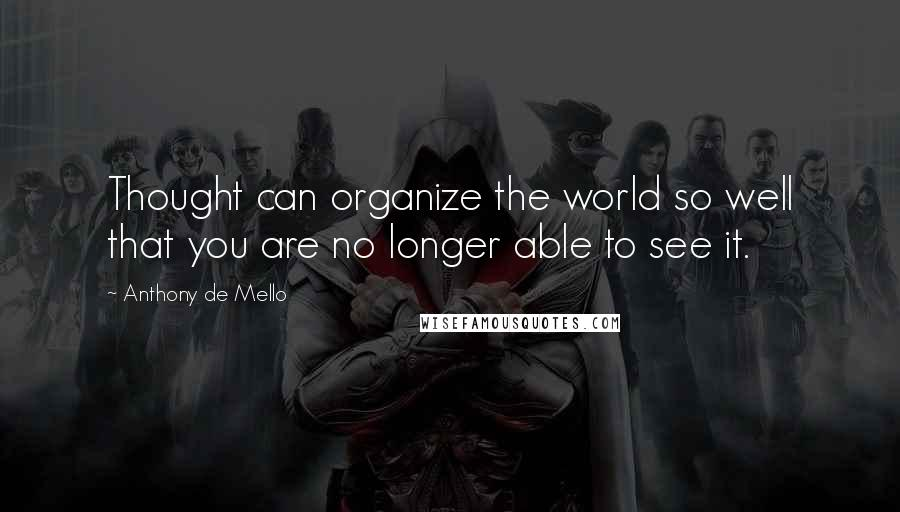 Anthony De Mello quotes: Thought can organize the world so well that you are no longer able to see it.
