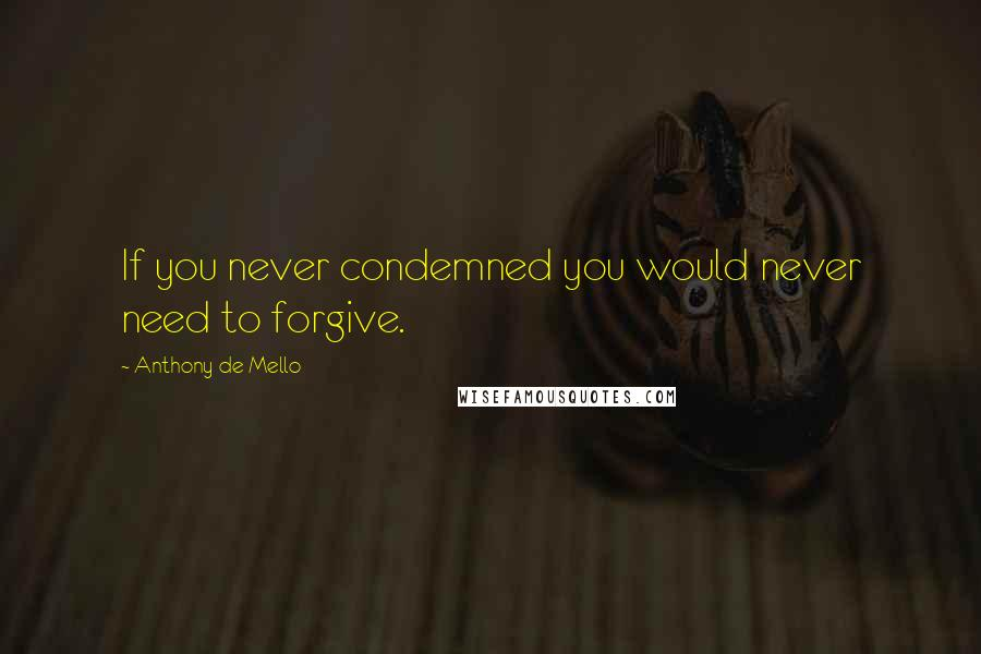 Anthony De Mello quotes: If you never condemned you would never need to forgive.