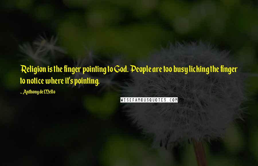 Anthony De Mello quotes: Religion is the finger pointing to God. People are too busy licking the finger to notice where it's pointing.