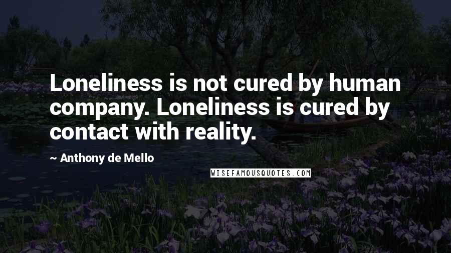 Anthony De Mello quotes: Loneliness is not cured by human company. Loneliness is cured by contact with reality.