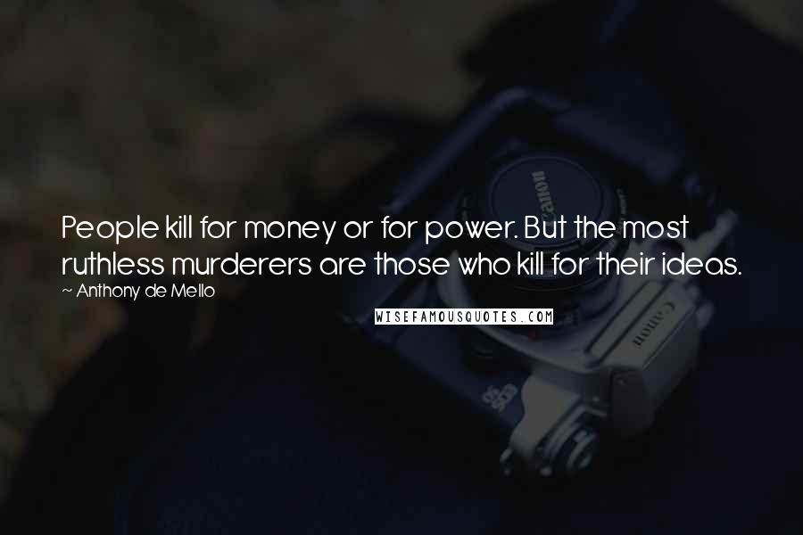 Anthony De Mello quotes: People kill for money or for power. But the most ruthless murderers are those who kill for their ideas.