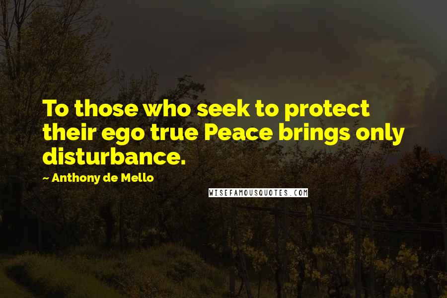 Anthony De Mello quotes: To those who seek to protect their ego true Peace brings only disturbance.