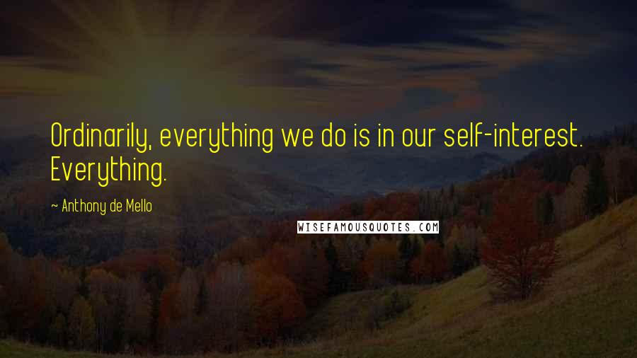 Anthony De Mello quotes: Ordinarily, everything we do is in our self-interest. Everything.