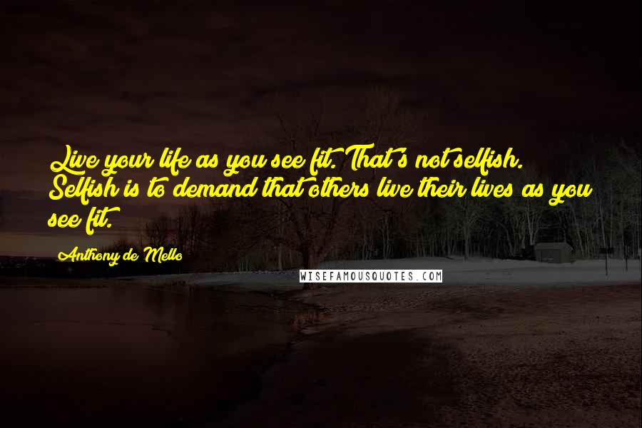 Anthony De Mello quotes: Live your life as you see fit. That's not selfish. Selfish is to demand that others live their lives as you see fit.