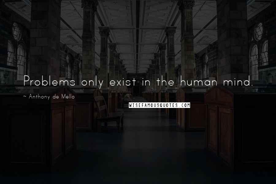 Anthony De Mello quotes: Problems only exist in the human mind.