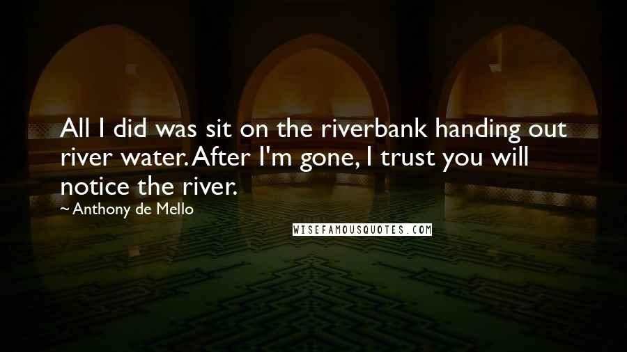 Anthony De Mello quotes: All I did was sit on the riverbank handing out river water. After I'm gone, I trust you will notice the river.
