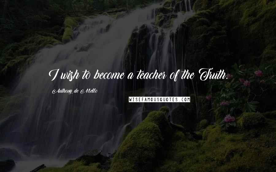 Anthony De Mello quotes: I wish to become a teacher of the Truth.