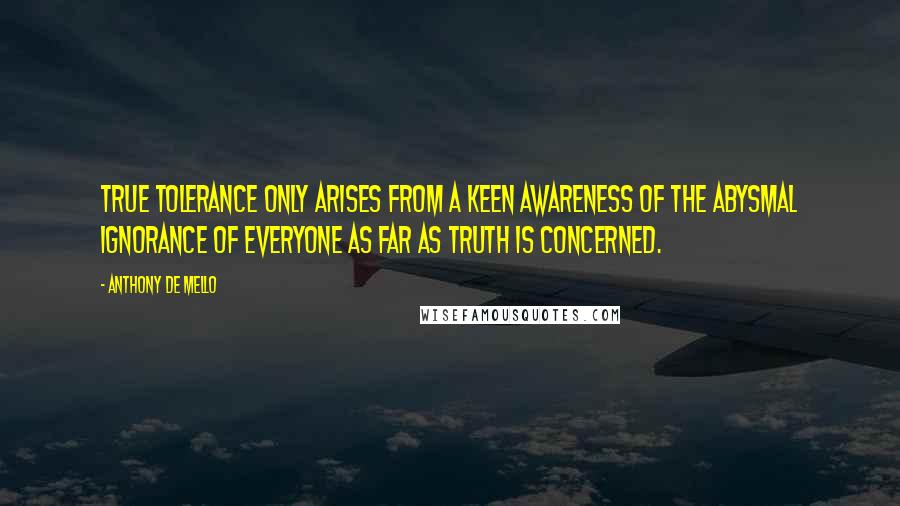 Anthony De Mello quotes: True tolerance only arises from a keen awareness of the abysmal ignorance of everyone as far as truth is concerned.