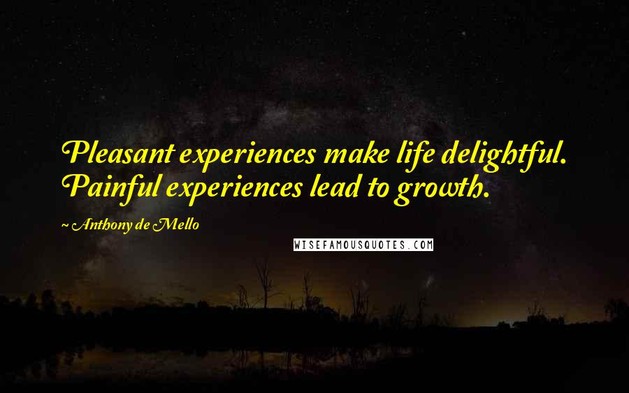 Anthony De Mello quotes: Pleasant experiences make life delightful. Painful experiences lead to growth.