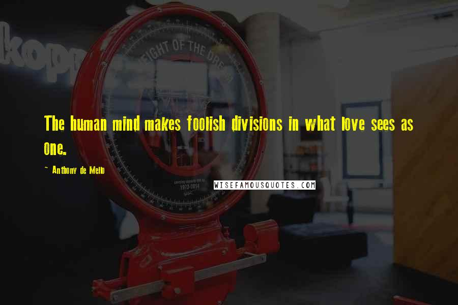 Anthony De Mello quotes: The human mind makes foolish divisions in what love sees as one.
