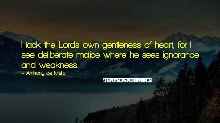 Anthony De Mello quotes: I lack the Lord's own gentleness of heart, for I see deliberate malice where he sees ignorance and weakness.