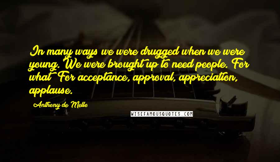 Anthony De Mello quotes: In many ways we were drugged when we were young. We were brought up to need people. For what? For acceptance, approval, appreciation, applause.