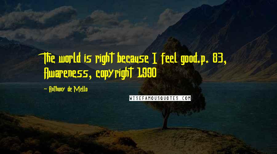 Anthony De Mello quotes: The world is right because I feel good.p. 83, Awareness, copyright 1990