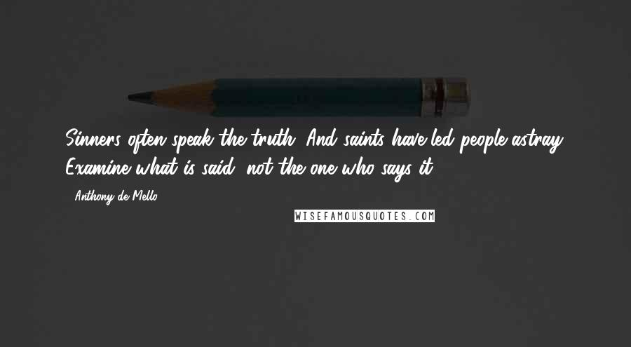 Anthony De Mello quotes: Sinners often speak the truth. And saints have led people astray. Examine what is said, not the one who says it.