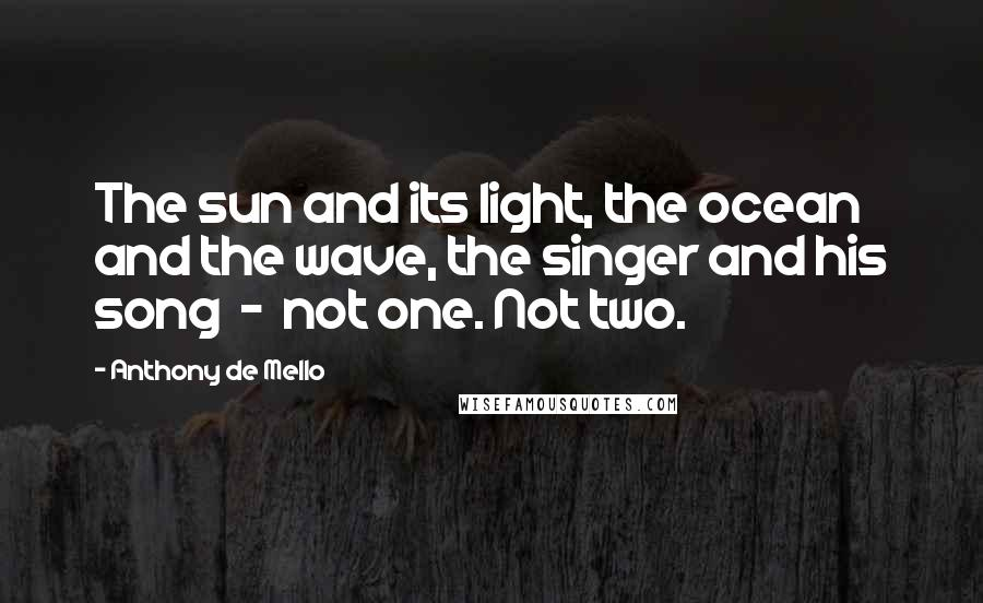 Anthony De Mello quotes: The sun and its light, the ocean and the wave, the singer and his song - not one. Not two.