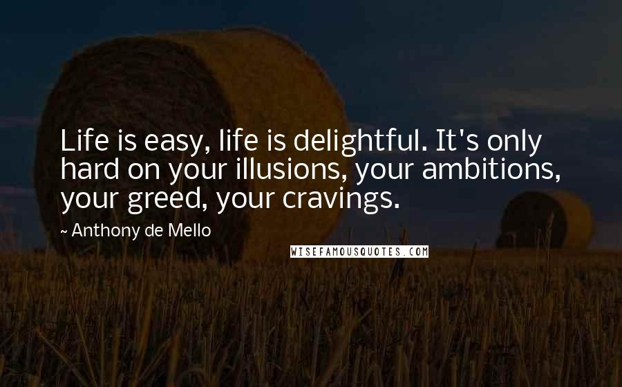 Anthony De Mello quotes: Life is easy, life is delightful. It's only hard on your illusions, your ambitions, your greed, your cravings.