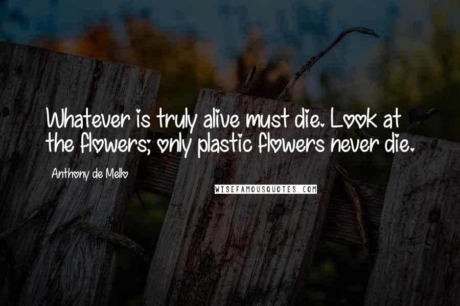 Anthony De Mello quotes: Whatever is truly alive must die. Look at the flowers; only plastic flowers never die.