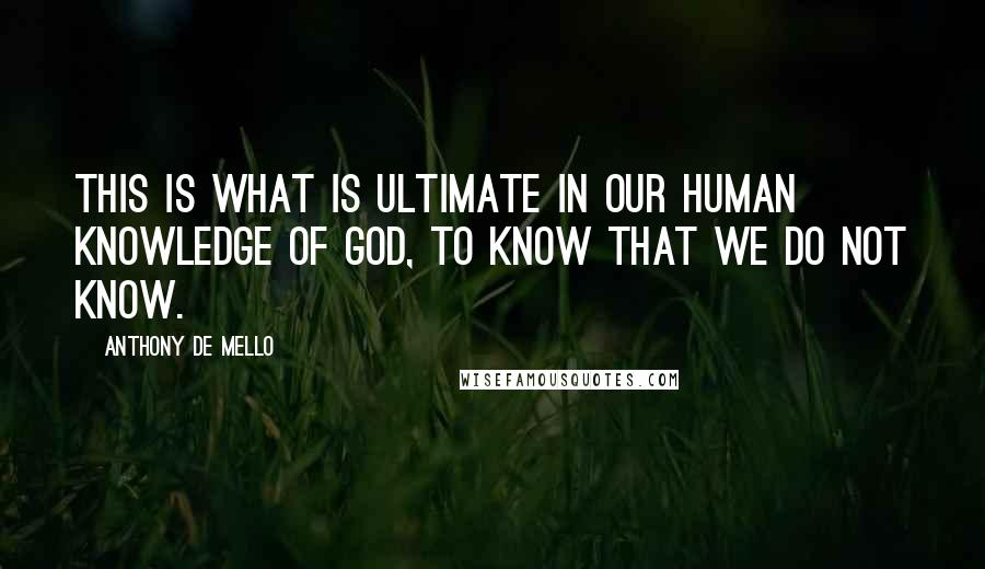 Anthony De Mello quotes: This is what is ultimate in our human knowledge of God, to know that we do not know.