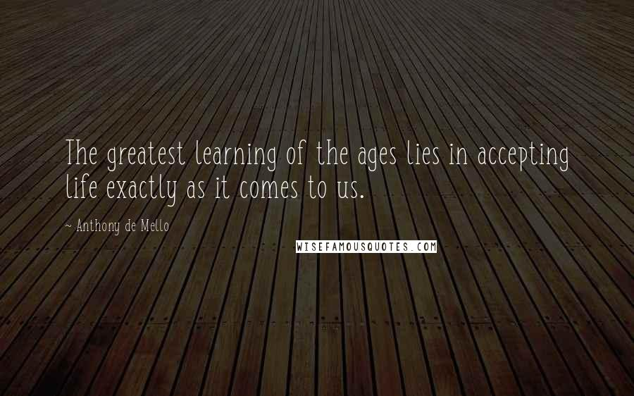 Anthony De Mello quotes: The greatest learning of the ages lies in accepting life exactly as it comes to us.