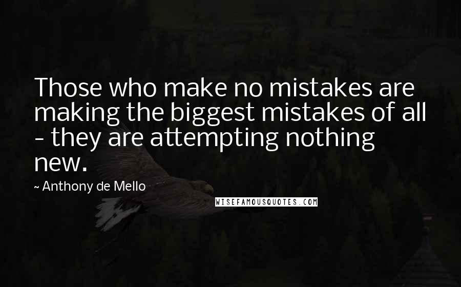 Anthony De Mello quotes: Those who make no mistakes are making the biggest mistakes of all - they are attempting nothing new.