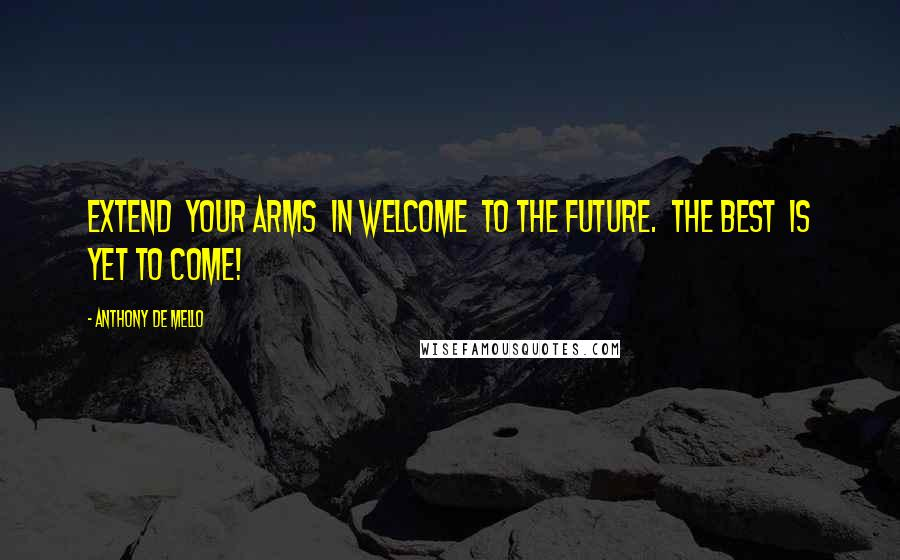 Anthony De Mello quotes: Extend your arms in welcome to the future. The best is yet to come!