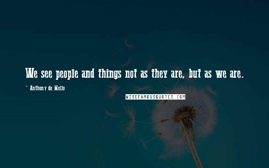 Anthony De Mello quotes: We see people and things not as they are, but as we are.
