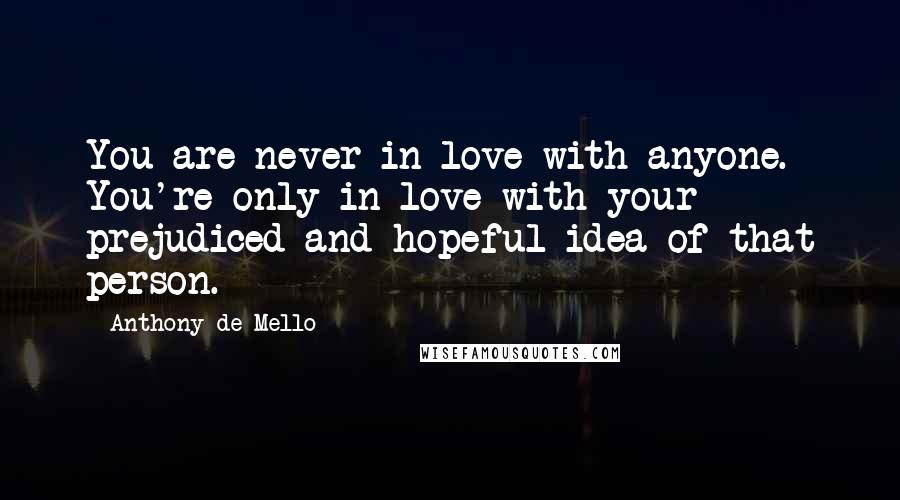 Anthony De Mello quotes: You are never in love with anyone. You're only in love with your prejudiced and hopeful idea of that person.