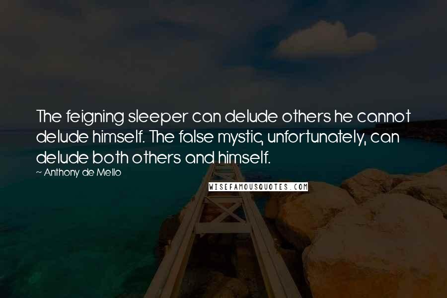 Anthony De Mello quotes: The feigning sleeper can delude others he cannot delude himself. The false mystic, unfortunately, can delude both others and himself.