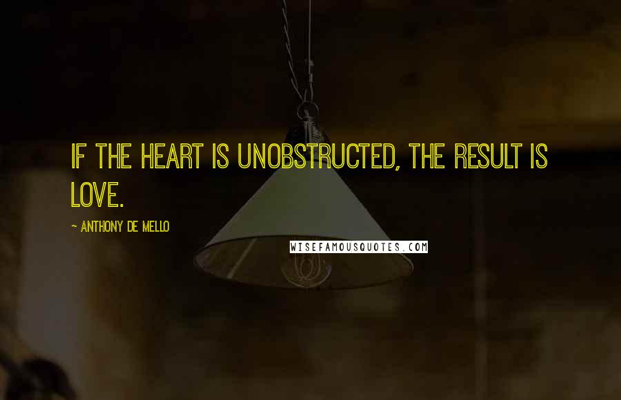 Anthony De Mello quotes: If the heart is unobstructed, the result is love.