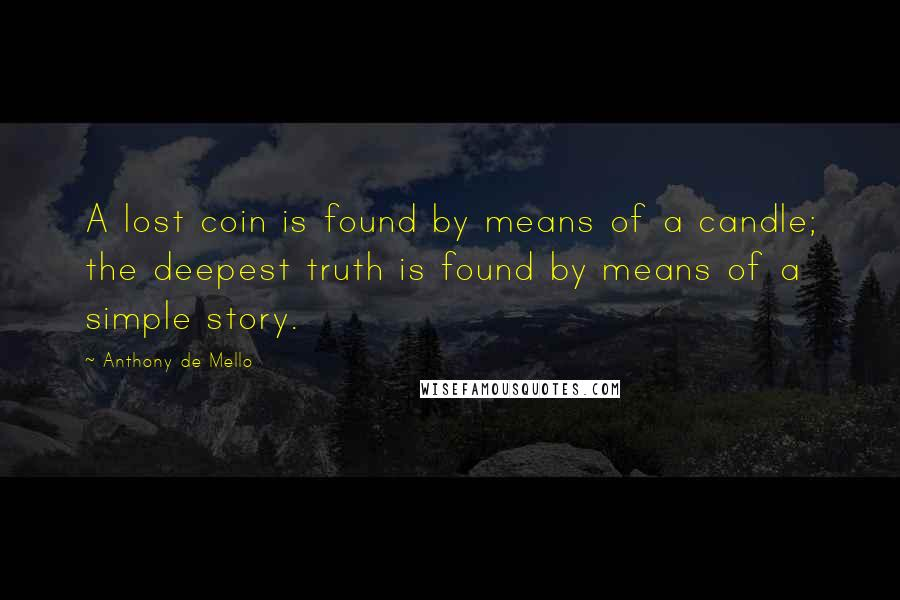 Anthony De Mello quotes: A lost coin is found by means of a candle; the deepest truth is found by means of a simple story.