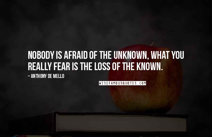 Anthony De Mello quotes: Nobody is afraid of the unknown, what you really fear is the loss of the known.