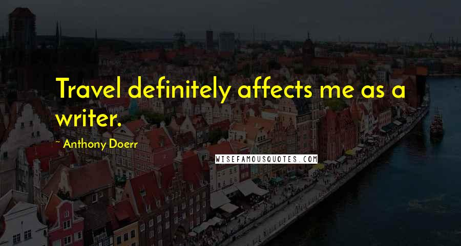 Anthony Doerr quotes: Travel definitely affects me as a writer.