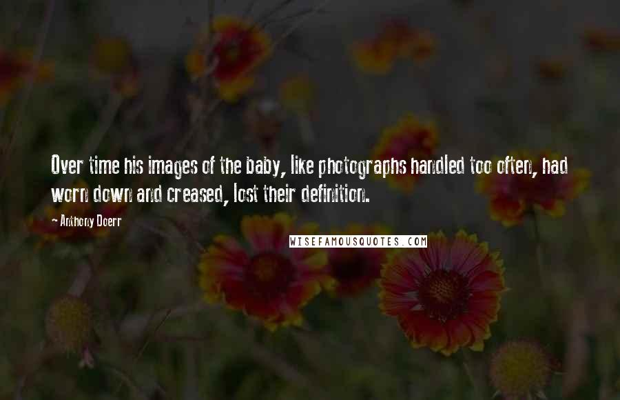 Anthony Doerr quotes: Over time his images of the baby, like photographs handled too often, had worn down and creased, lost their definition.