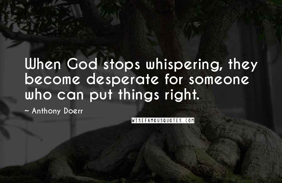 Anthony Doerr quotes: When God stops whispering, they become desperate for someone who can put things right.