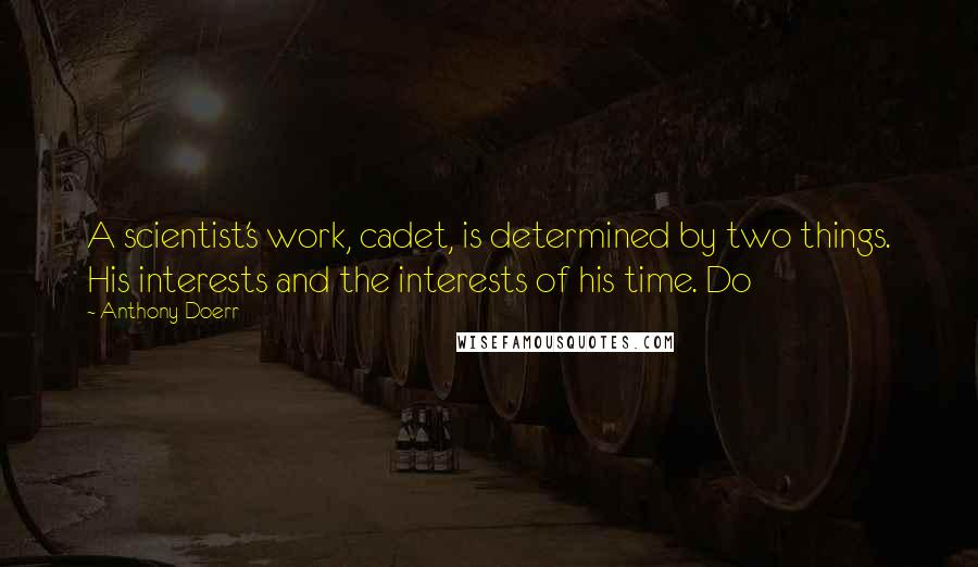 Anthony Doerr quotes: A scientist's work, cadet, is determined by two things. His interests and the interests of his time. Do