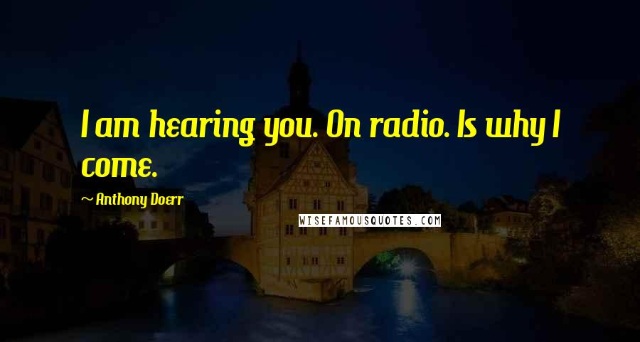 Anthony Doerr quotes: I am hearing you. On radio. Is why I come.